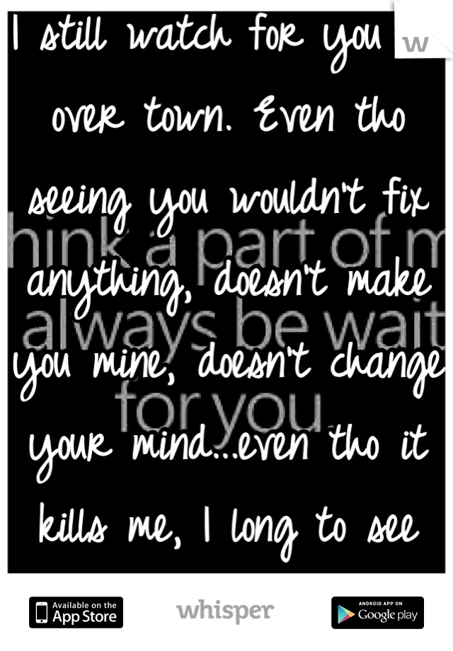 I still watch for you all over town. Even tho seeing you wouldn't fix anything, doesn't make you mine, doesn't change your mind...even tho it kills me, I long to see that face I love.