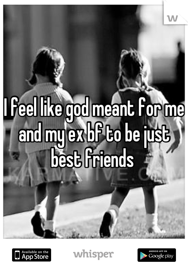 I feel like god meant for me and my ex bf to be just best friends
