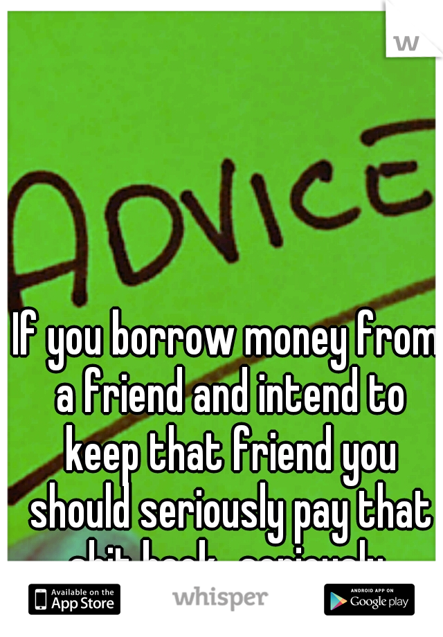 If you borrow money from a friend and intend to keep that friend you should seriously pay that shit back...seriously