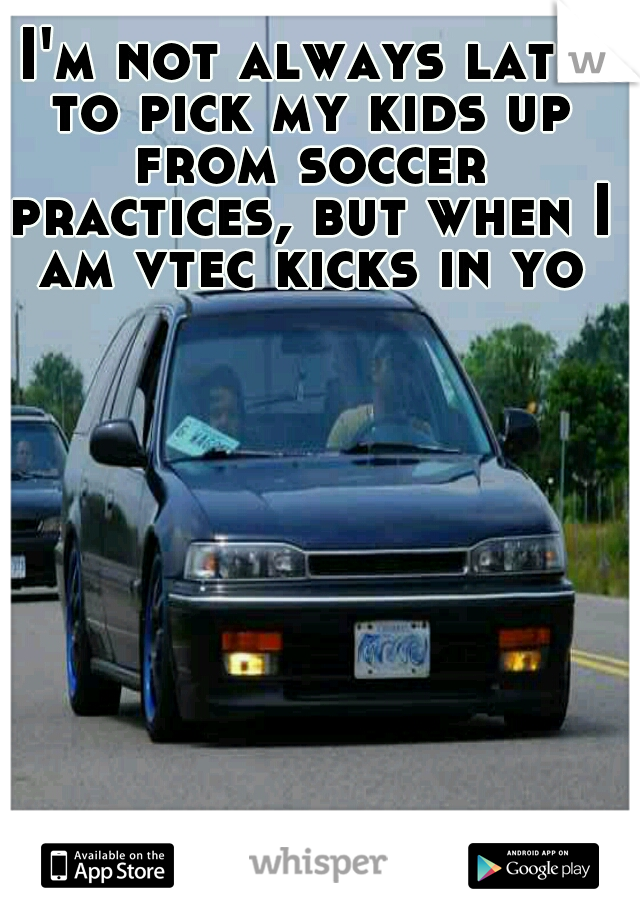 I'm not always late to pick my kids up from soccer practices, but when I am vtec kicks in yo