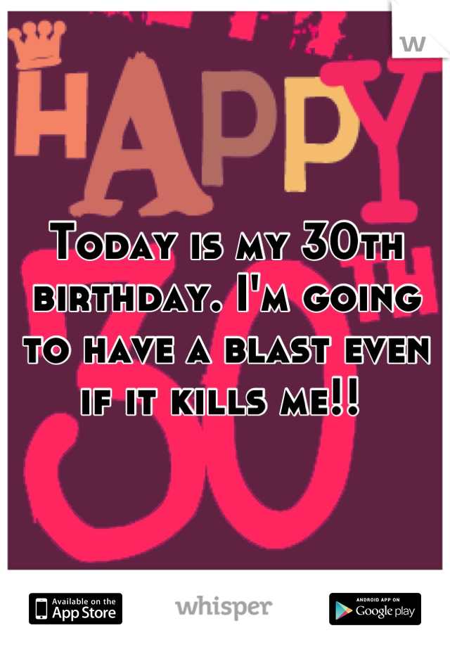 Today is my 30th birthday. I'm going to have a blast even if it kills me!!