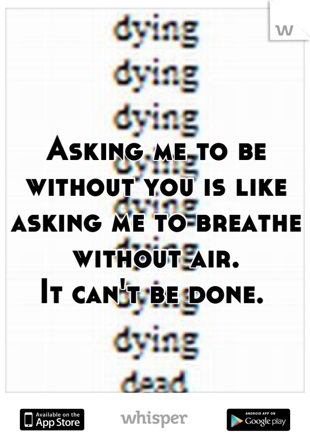 Asking me to be without you is like asking me to breathe without air. It can't be done.