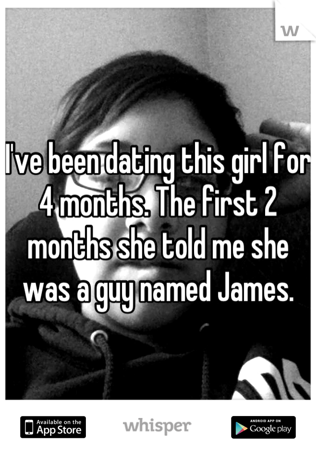 I've been dating this girl for 4 months. The first 2 months she told me she was a guy named James.