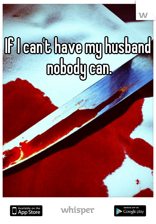 If I can't have my husband nobody can.