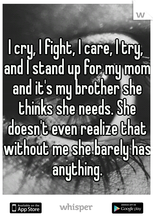 I cry, I fight, I care, I try, and I stand up for my mom and it's my brother she thinks she needs. She doesn't even realize that without me she barely has anything.