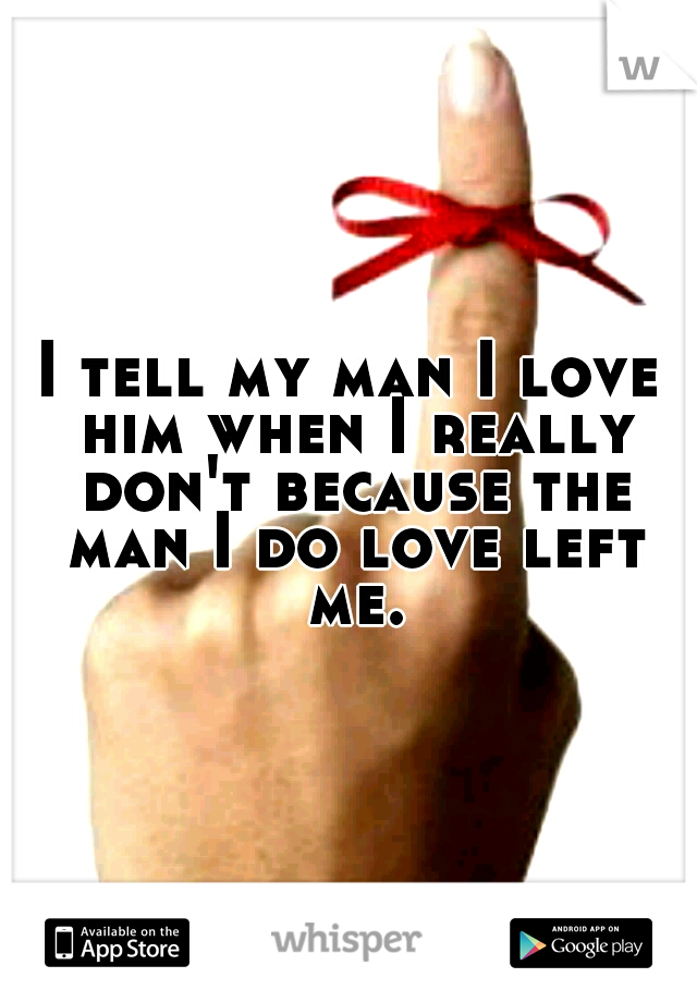 I tell my man I love him when I really don't because the man I do love left me.