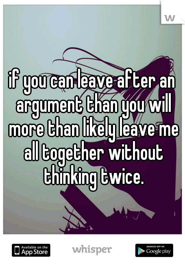 if you can leave after an argument than you will more than likely leave me all together without thinking twice.