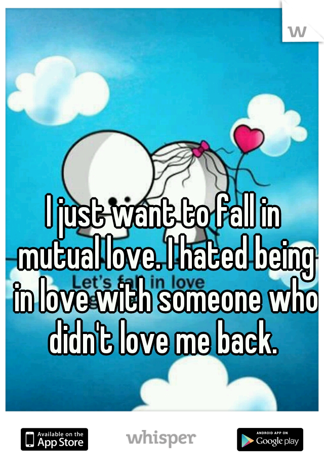 I just want to fall in mutual love. I hated being in love with someone who didn't love me back.