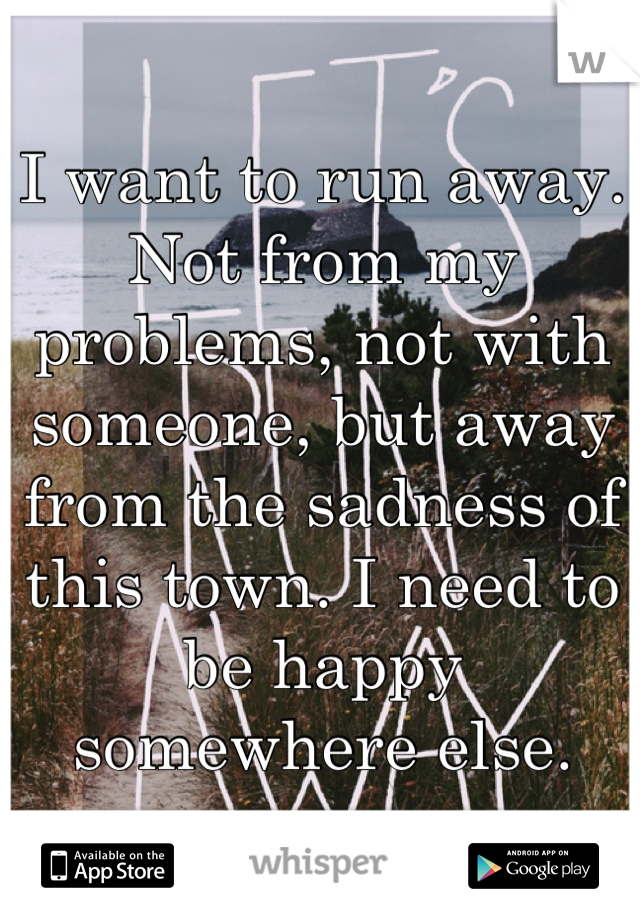 I want to run away. Not from my problems, not with someone, but away from the sadness of this town. I need to be happy somewhere else.