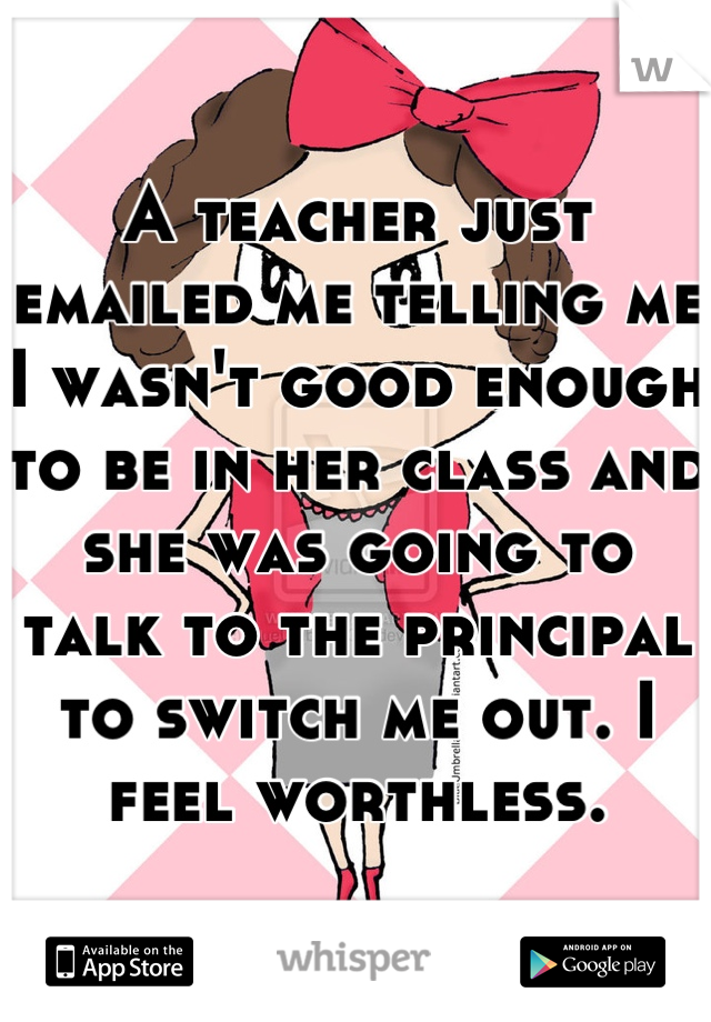 A teacher just emailed me telling me I wasn't good enough to be in her class and she was going to talk to the principal to switch me out. I feel worthless.
