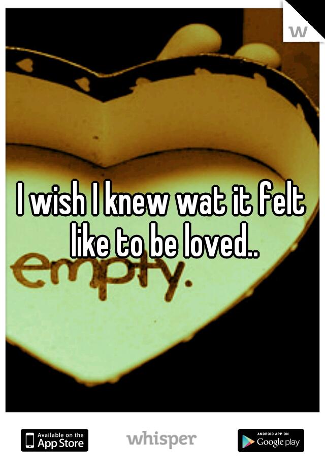 I wish I knew wat it felt like to be loved..