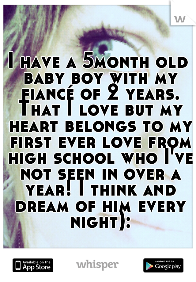 I have a 5month old baby boy with my fiancé of 2 years. That I love but my heart belongs to my first ever love from high school who I've not seen in over a year! I think and dream of him every night):