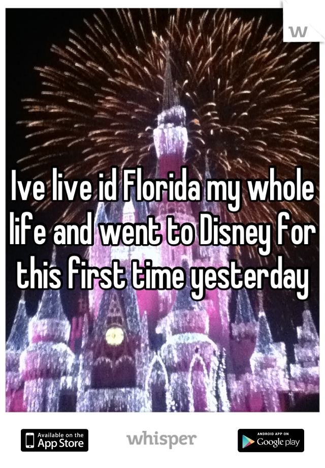 Ive live id Florida my whole life and went to Disney for this first time yesterday