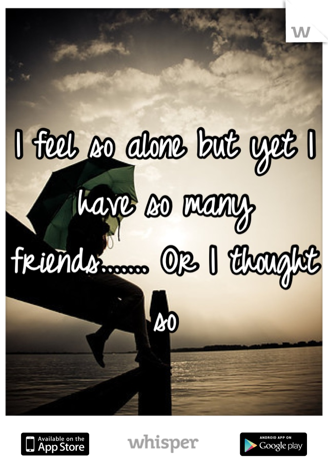 I feel so alone but yet I have so many friends....... Or I thought so