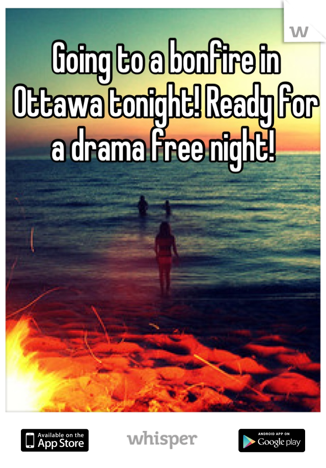 Going to a bonfire in Ottawa tonight! Ready for a drama free night!