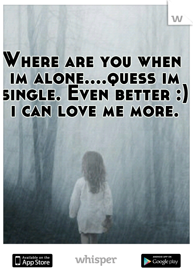 Where are you when im alone....quess im single. Even better :) i can love me more.