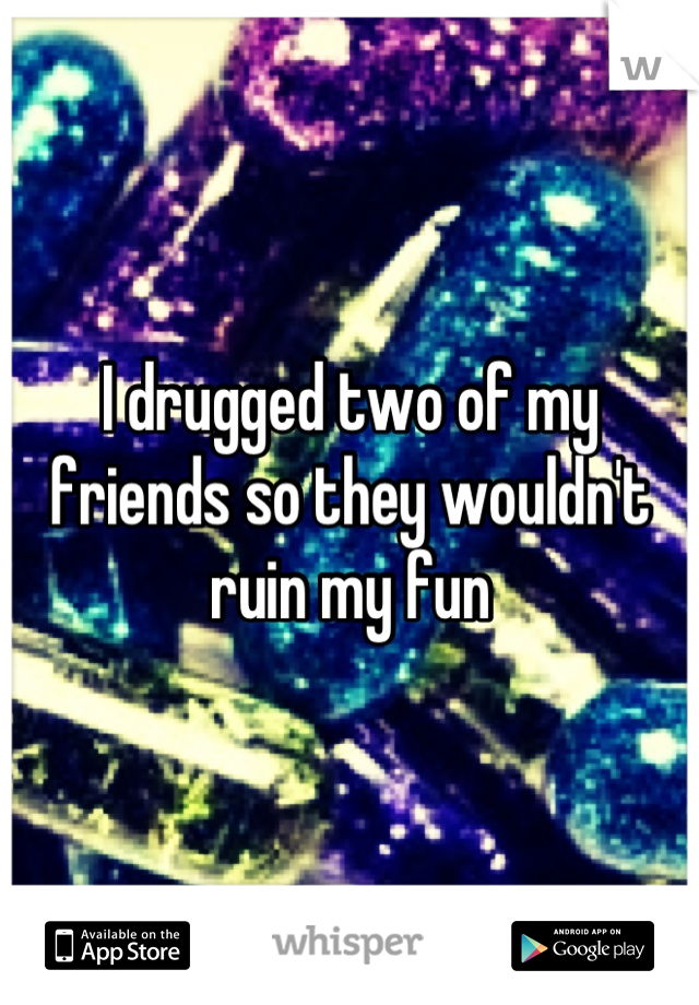I drugged two of my friends so they wouldn't ruin my fun
