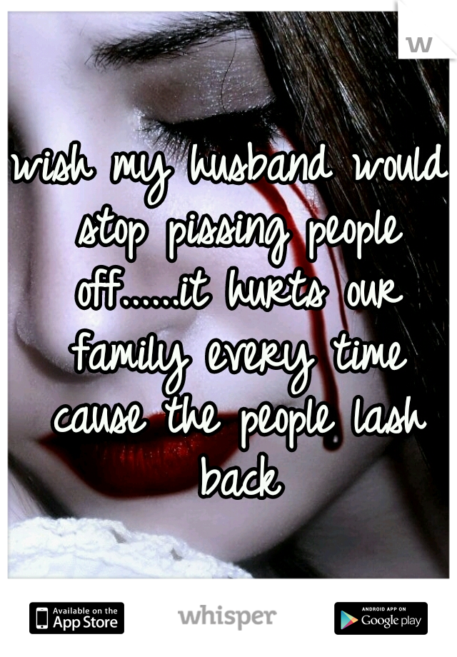 wish my husband would stop pissing people off......it hurts our family every time cause the people lash back