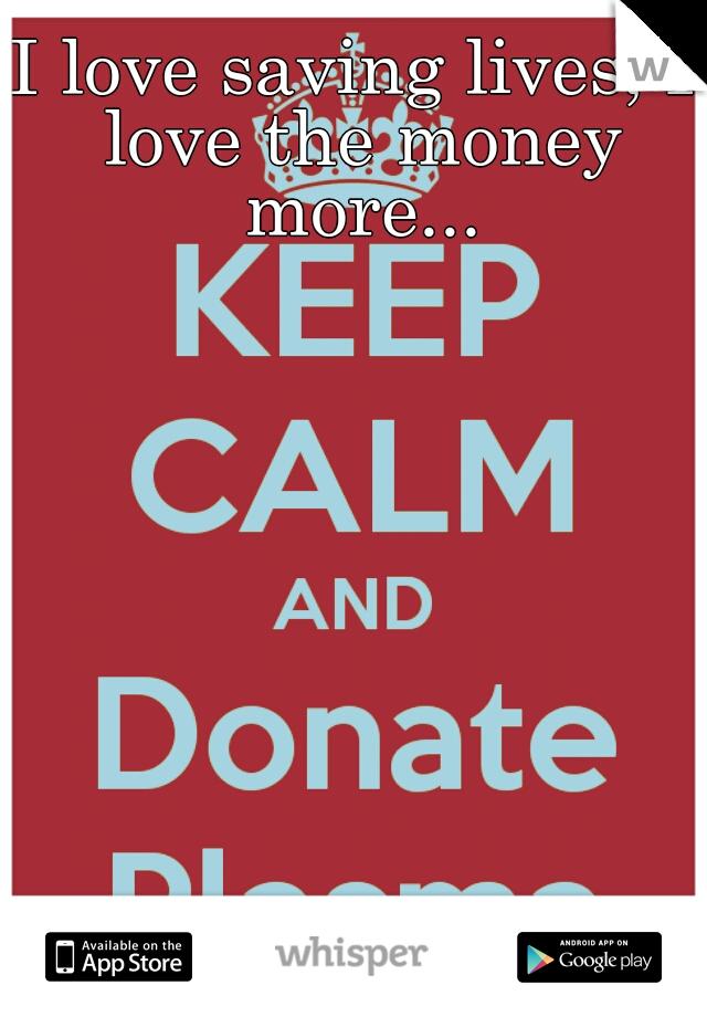 I love saving lives, I love the money more...