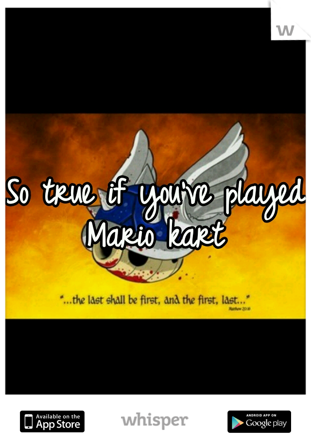 So true if you've played Mario kart