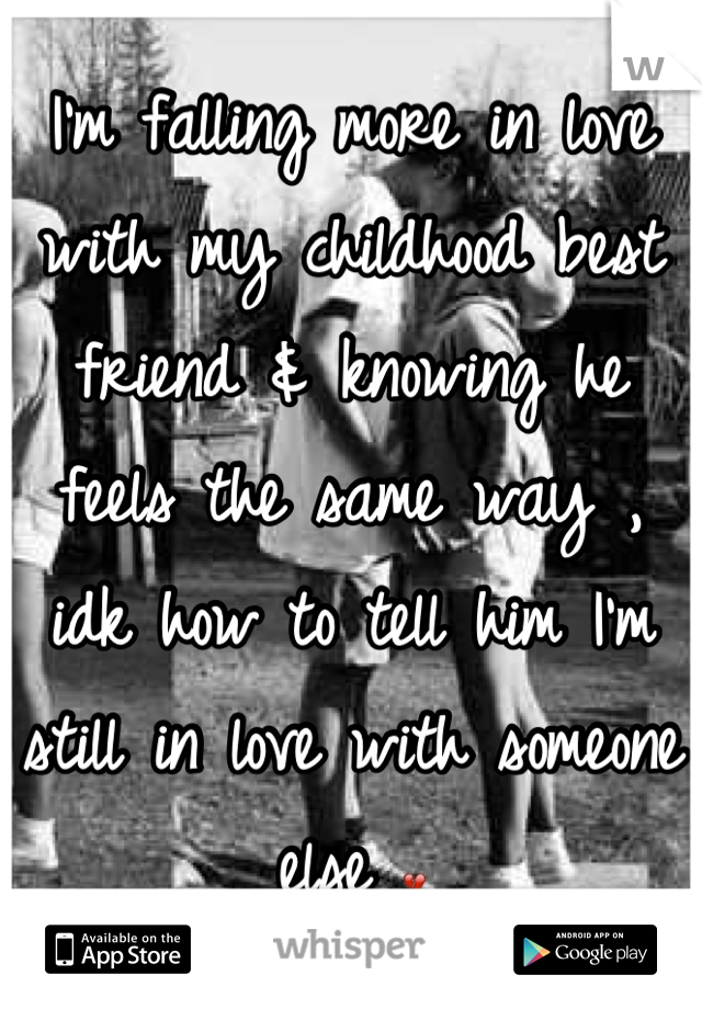 I'm falling more in love with my childhood best friend & knowing he feels the same way , idk how to tell him I'm still in love with someone else 💔