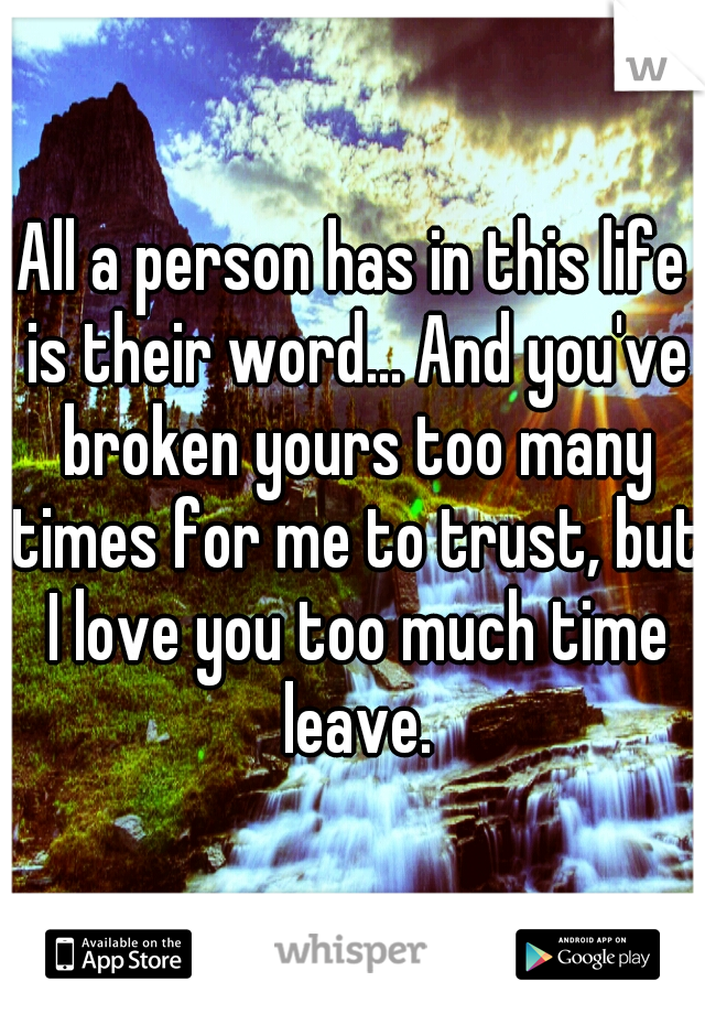 All a person has in this life is their word... And you've broken yours too many times for me to trust, but I love you too much time leave.