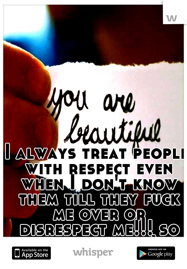 I always treat people with respect even when I don't know them till they fuck me over or disrespect me!!! so just be nice ;)