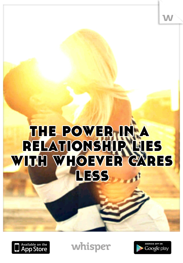 the power in a relationship lies with whoever cares less