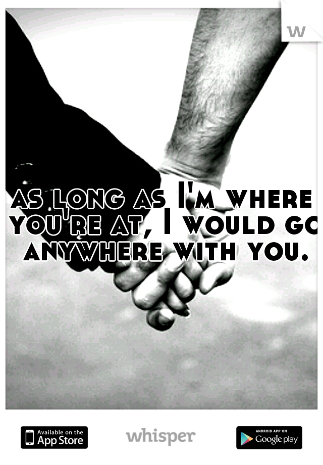 as long as I'm where you're at, I would go anywhere with you.