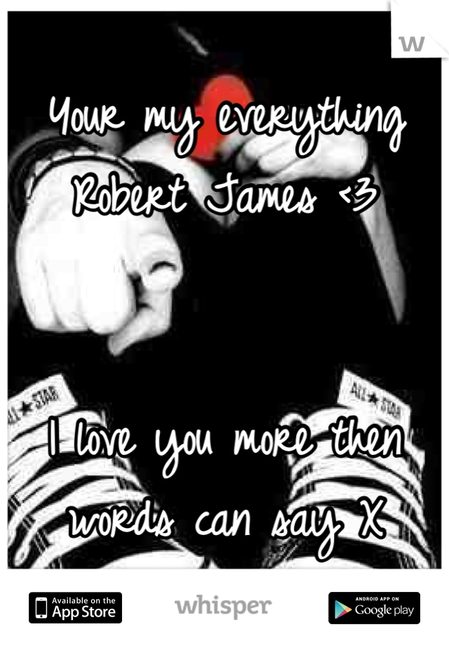 Your my everything Robert James <3    I love you more then words can say X