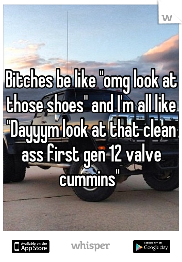 """Bitches be like """"omg look at those shoes"""" and I'm all like """"Dayyym look at that clean ass first gen 12 valve cummins"""""""
