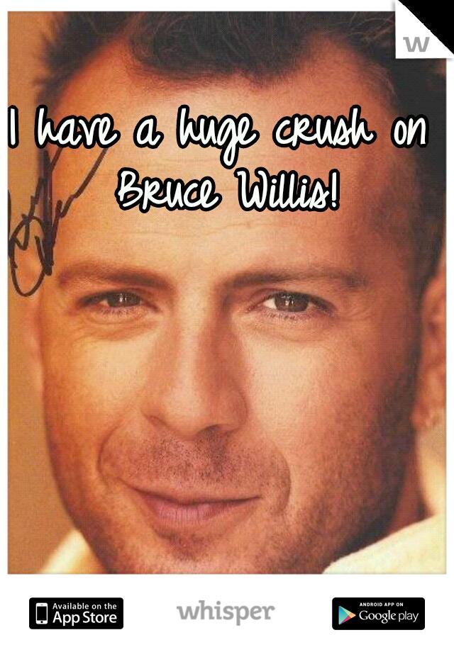 I have a huge crush on Bruce Willis!