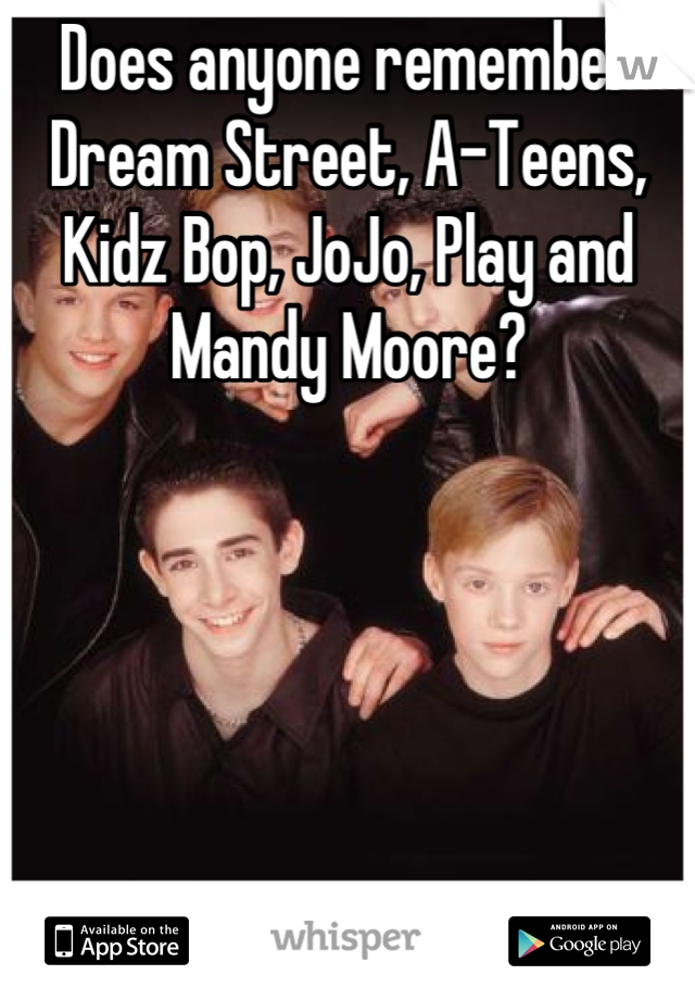 Does anyone remember Dream Street, A-Teens, Kidz Bop, JoJo, Play and Mandy Moore?      I do :) I'm a 90's girl <3