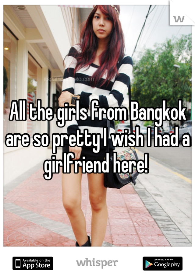 All the girls from Bangkok are so pretty I wish I had a girlfriend here!