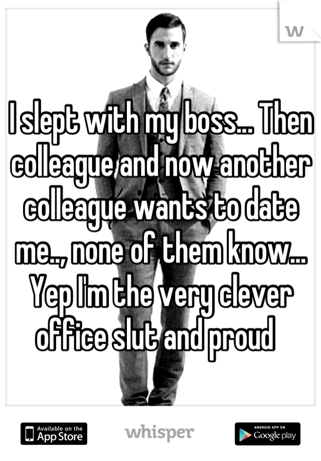 I slept with my boss... Then colleague and now another colleague wants to date me.., none of them know... Yep I'm the very clever office slut and proud