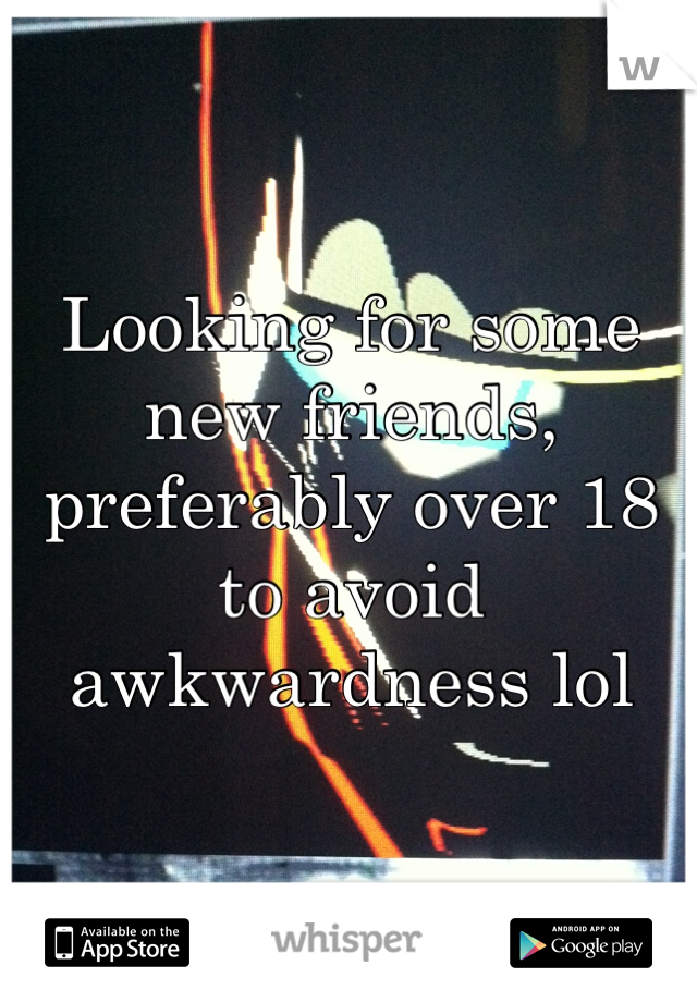 Looking for some new friends, preferably over 18 to avoid awkwardness lol