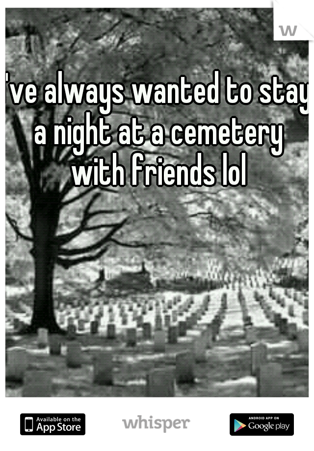 I've always wanted to stay a night at a cemetery with friends lol