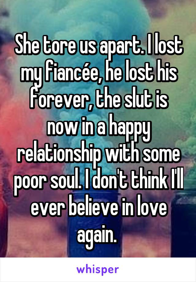 She tore us apart. I lost my fiancée, he lost his forever, the slut is now in a happy relationship with some poor soul. I don't think I'll ever believe in love again.