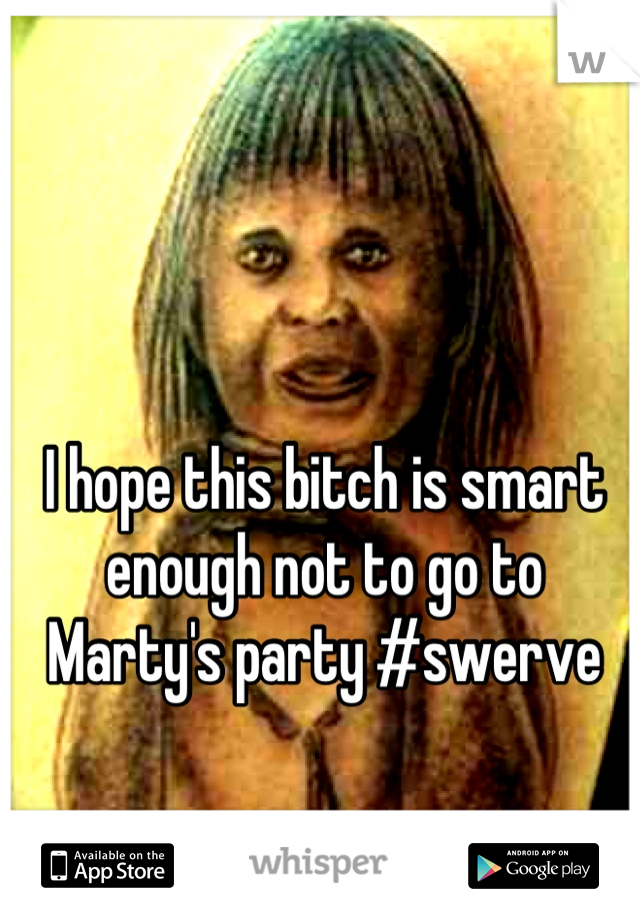 I hope this bitch is smart enough not to go to Marty's party #swerve