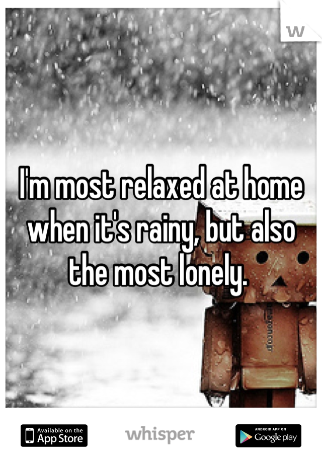 I'm most relaxed at home when it's rainy, but also the most lonely.
