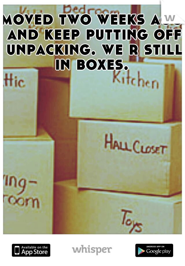 moved two weeks ago and keep putting off unpacking. we r still in boxes.