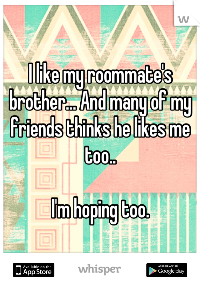 I like my roommate's brother... And many of my friends thinks he likes me too..  I'm hoping too.