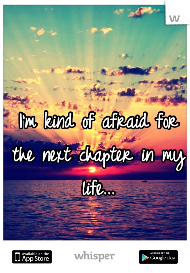 I'm kind of afraid for the next chapter in my life...