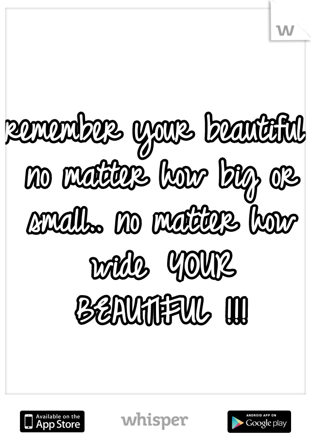 remember your beautiful no matter how big or small.. no matter how wide  YOUR BEAUTIFUL !!!
