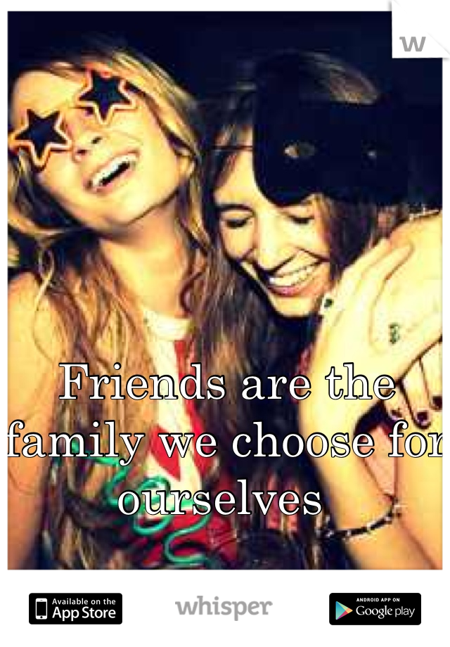 Friends are the family we choose for ourselves