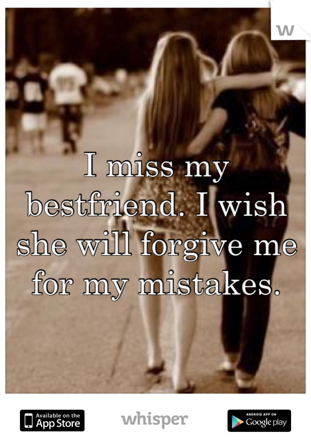 I miss my bestfriend. I wish she will forgive me for my mistakes.