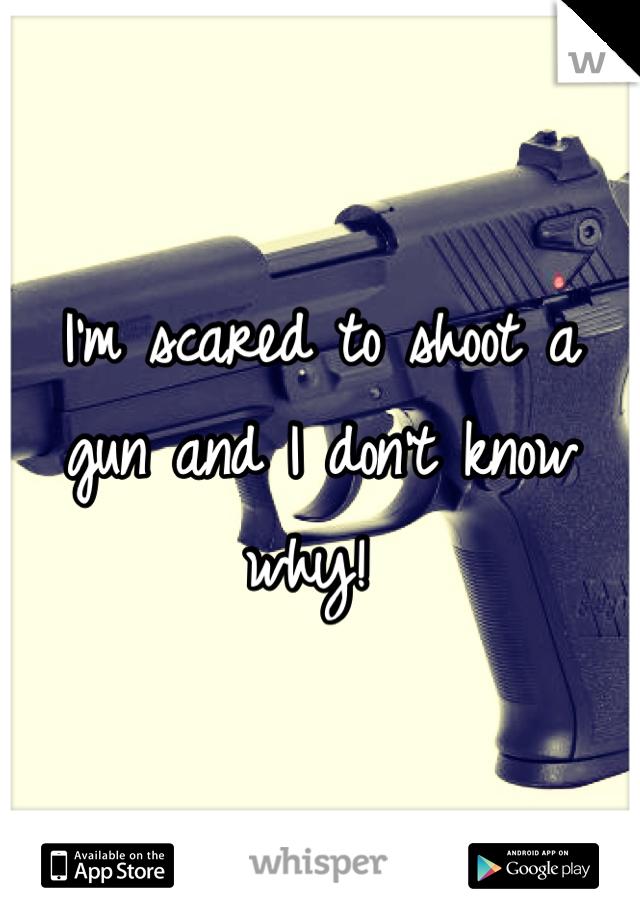 I'm scared to shoot a gun and I don't know why!