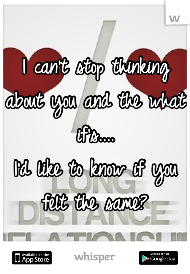 I can't stop thinking about you and the what if's.... I'd like to know if you felt the same?