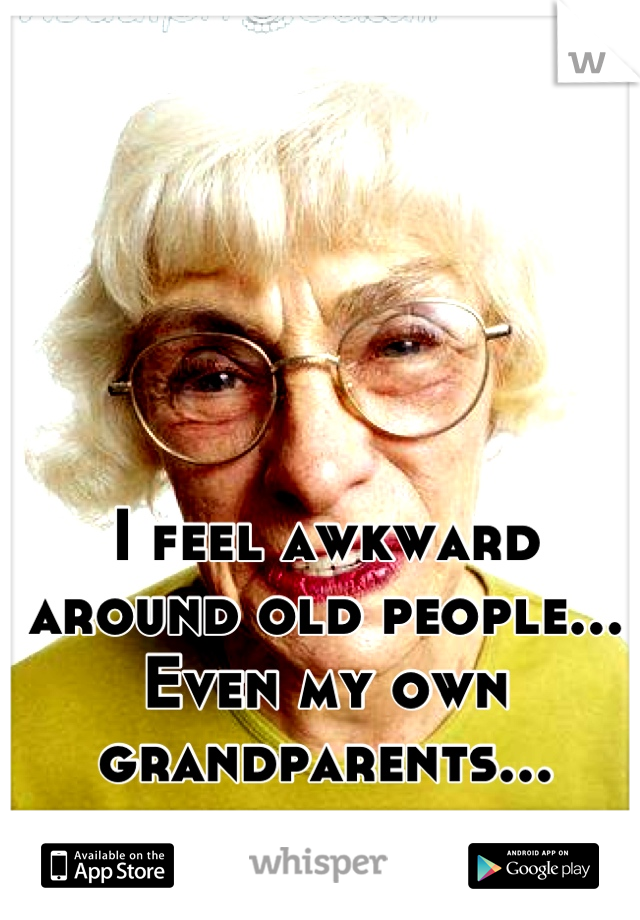 I feel awkward around old people... Even my own grandparents...