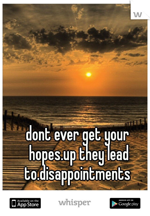 dont ever get your hopes.up they lead to.disappointments